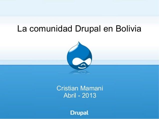 La comunidad Drupal en Bolivia         Cristian Mamani           Abril - 2013