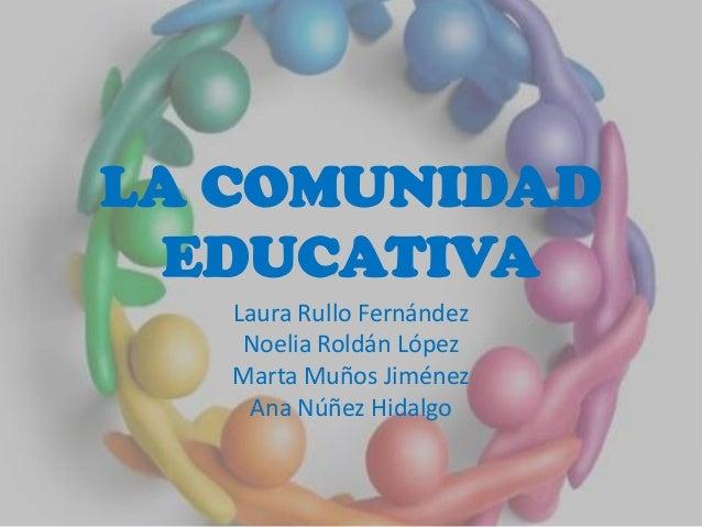 LA COMUNIDADEDUCATIVALaura Rullo FernándezNoelia Roldán LópezMarta Muños JiménezAna Núñez Hidalgo