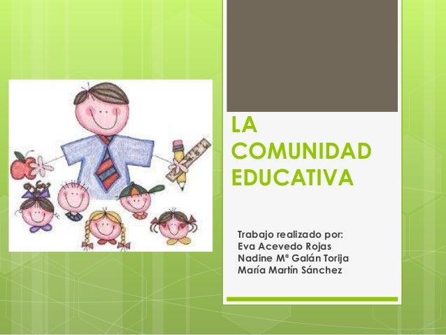LA COMUNIDAD EDUCATIVA Trabajo realizado por: Eva Acevedo Rojas Nadine Mª Galán Torija María Martín Sánchez