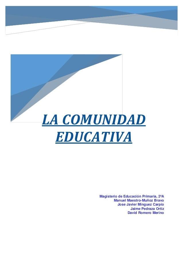 LA COMUNIDAD EDUCATIVA Magisterio de Educación Primaria, 2ºA Manuel Maestro-Muñoz Bravo Jose Javier Minguez Carpio Jaime P...