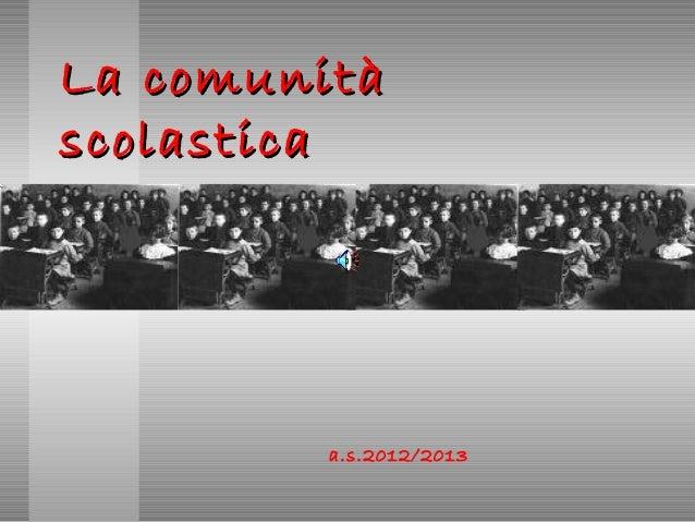 La comunitàLa comunitàscolasticascolasticaa.s.2012/2013