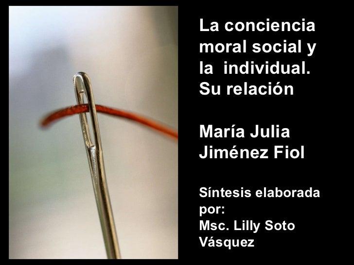 La conciencia moral social y la  individual. Su relación María Julia Jiménez Fiol Síntesis elaborada por: Msc. Lilly Soto ...