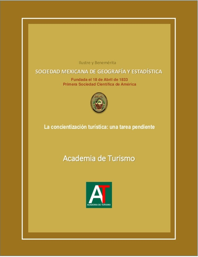 La concientización turística: una tarea pendiente Academia de Turismo SOCIEDAD MEXICANA DE GEOGRAFÍA Y ESTADÍSTICA Fundada...