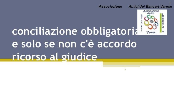 conciliazione obbligatoria e solo se non c'è accordo ricorso al giudice  Associazione Amici dei Bancari Varese 1