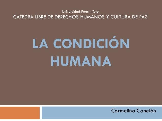 Universidad Fermín Toro CATEDRA LIBRE DE DERECHOS HUMANOS Y CULTURA DE PAZ LA CONDICIÓN HUMANA Carmelina Canelón