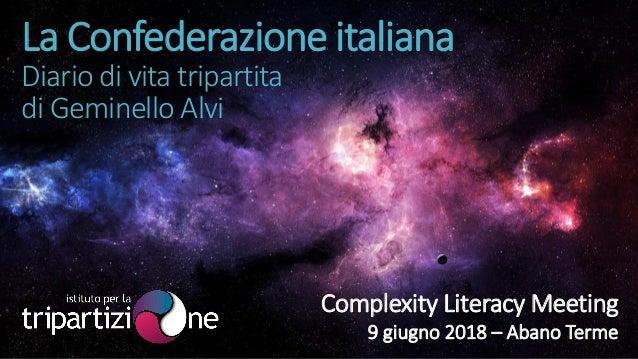 La Confederazione italiana Diario di vita tripartita di Geminello Alvi Complexity Literacy Meeting 9 giugno 2018 – Abano T...