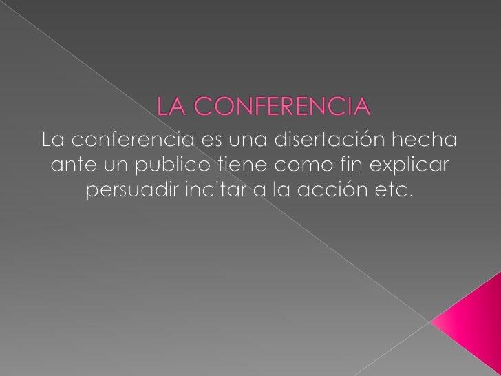 LA CONFERENCIA<br />La conferencia es una disertación hecha ante un publico tiene como fin explicar persuadir incitar a la...