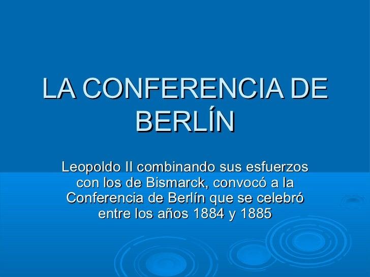LA CONFERENCIA DE BERLÍN Leopoldo II combinando sus esfuerzos con los de Bismarck, convocó a la Conferencia de Berlín que ...