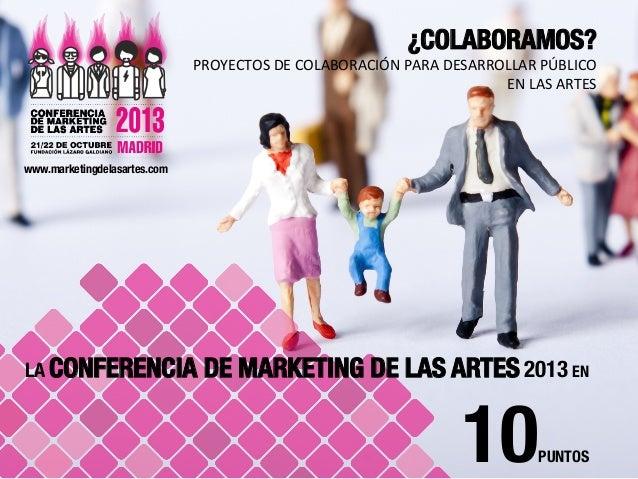 LA CONFERENCIA DE MARKETING DE LAS ARTES 2013 EN 10PUNTOS  www.marketingdelasartes.com    ¿COLABORAMOS? PROYECTOS  DE...