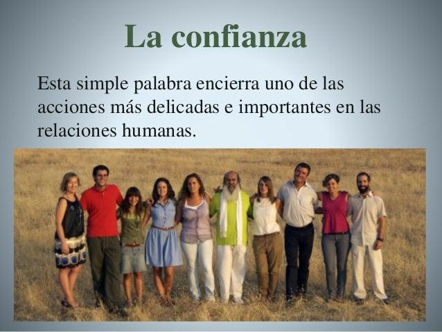 La confianza Esta simple palabra encierra uno de las acciones más delicadas e importantes en las relaciones humanas.