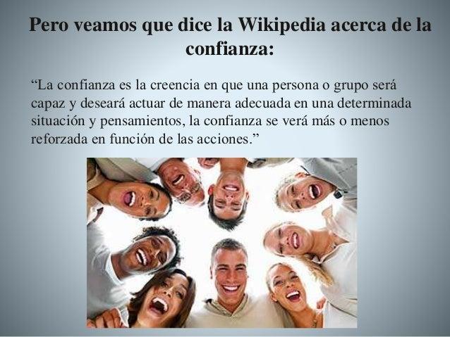 """Pero veamos que dice la Wikipedia acerca de la confianza: """"La confianza es la creencia en que una persona o grupo será cap..."""