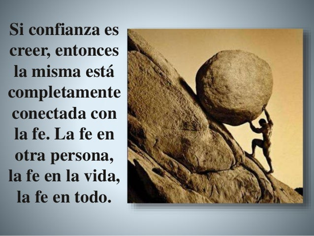 Si confianza es creer, entonces la misma está completamente conectada con la fe. La fe en otra persona, la fe en la vida, ...