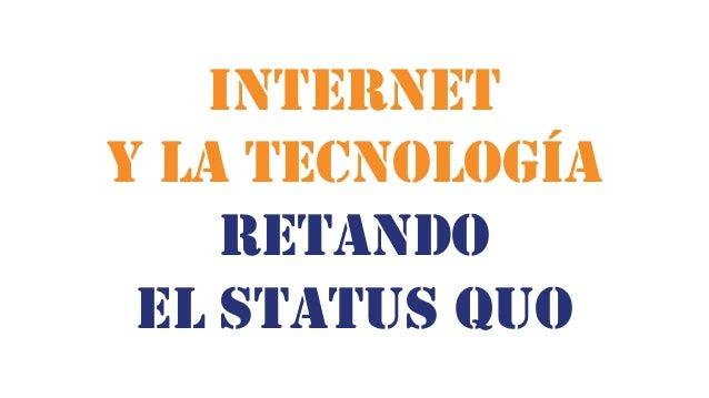 INTERNET Y LA TECNOLOGÍA RETANDO EL STATUS QUO