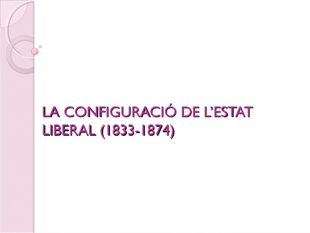 LA CONFIGURACIÓ DE L'ESTATLA CONFIGURACIÓ DE L'ESTAT LIBERAL (1833-1874)LIBERAL (1833-1874)