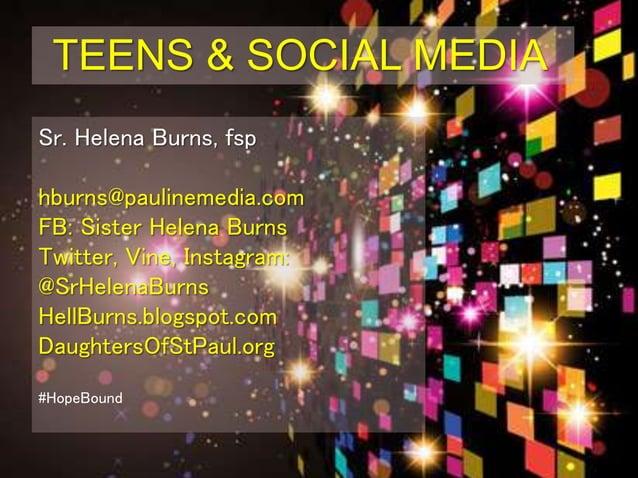 TEENS & SOCIAL MEDIA Sr. Helena Burns, fsp hburns@paulinemedia.com FB: Sister Helena Burns Twitter, Vine, Instagram: @SrHe...