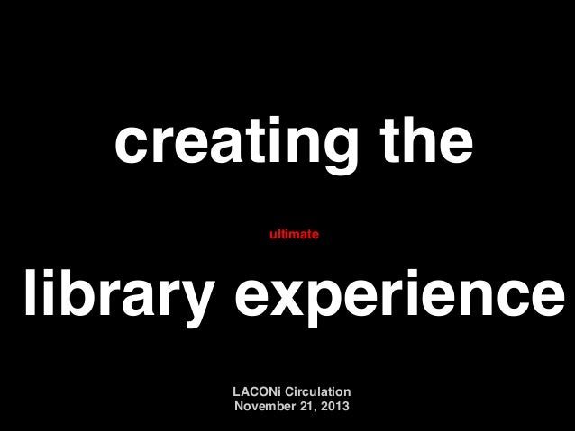 creating the ! ! library experience ultimate  LACONi Circulation ! November 21, 2013