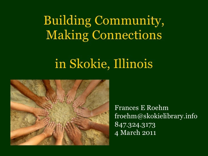 Building Community, Making Connections in Skokie, Illinois Frances E Roehm [email_address] 847.324.3173 4 March 2011