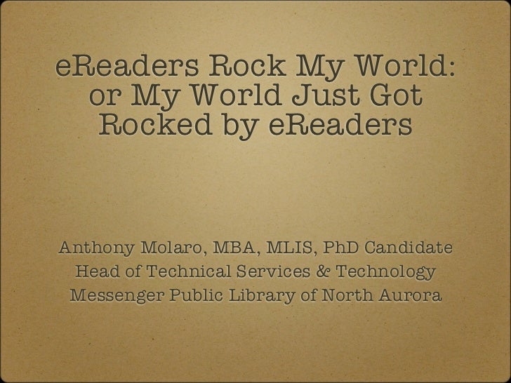 eReaders Rock My World:  or My World Just Got   Rocked by eReadersAnthony Molaro, MBA, MLIS, PhD Candidate Head of Technic...