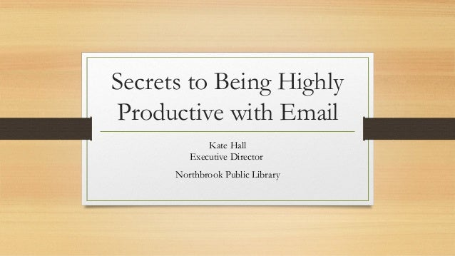 Secrets to Being Highly Productive with Email Kate Hall Executive Director Northbrook Public Library