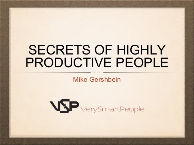 SECRETS OF HIGHLY PRODUCTIVE PEOPLE Mike Gershbein
