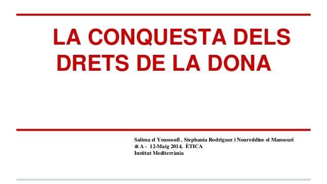 LA CONQUESTA DELS DRETS DE LA DONA Salima el Youssoufi , Stephania Rodriguez i Noureddine el Mansouri 4t A - 12-Maig 2014,...