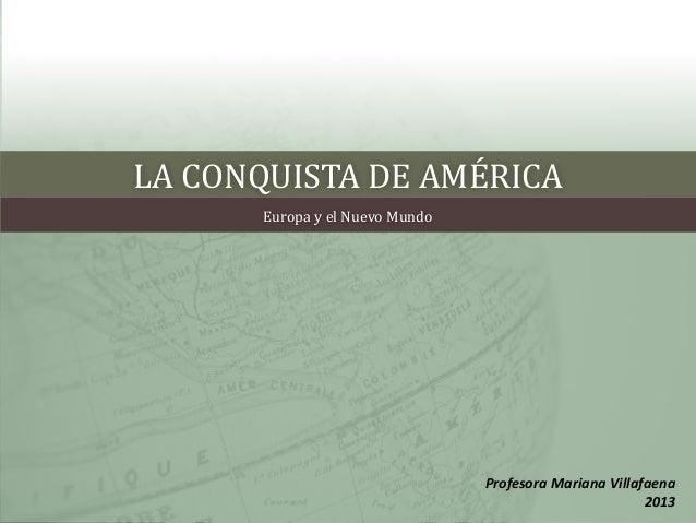 LA CONQUISTA DE AMÉRICA Europa y el Nuevo Mundo Profesora Mariana Villafaena 2013