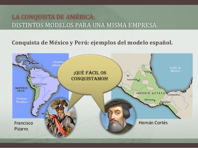 LA CONQUISTA DE AMÉRICA: DISTINTOS MODELOS PARA UNA MISMA EMPRESA. Conquista de México y Perú: ejemplos del modelo español...