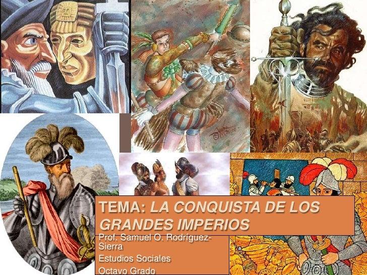 TEMA: LA CONQUISTA DE LOSGRANDES IMPERIOSProf. Samuel O. Rodríguez-SierraEstudios SocialesOctavo Grado