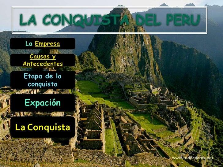 LA CONQUISTA DEL PERU<br />La Empresa<br />Causas y Antecedentes<br />Etapa de la conquista<br />Expación<br />La Conquist...
