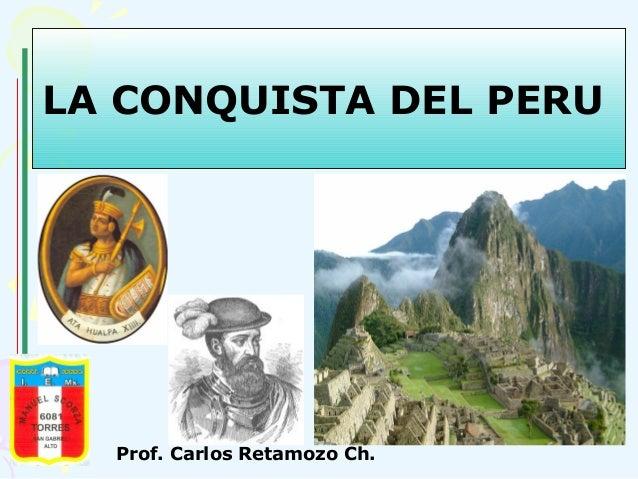 LA CONQUISTA DEL PERU  Prof. Carlos Retamozo Ch.