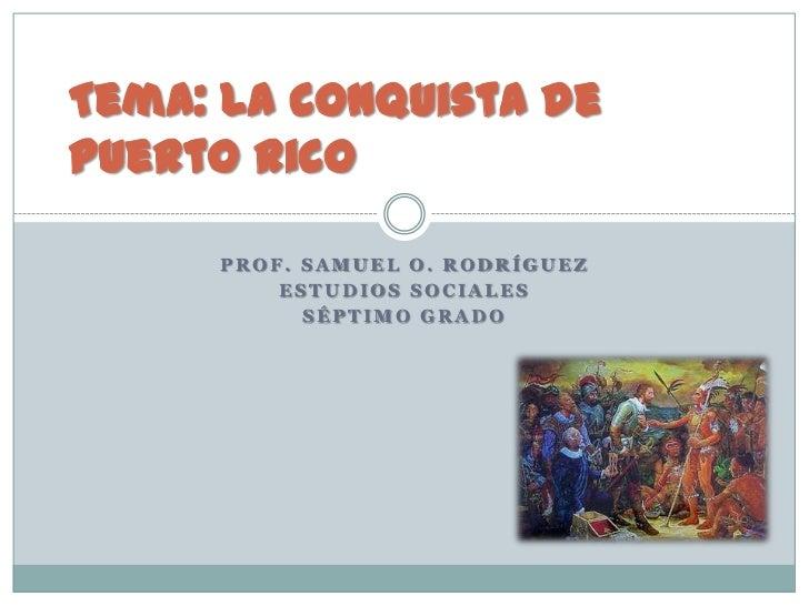 Tema: La conquista dePuerto Rico     PROF. SAMUEL O. RODRÍGUEZ         ESTUDIOS SOCIALES           SÉPTIMO GRADO
