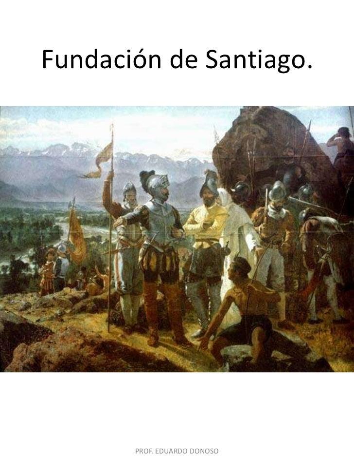 Fundación de Santiago.<br />PROF. EDUARDO DONOSO<br />