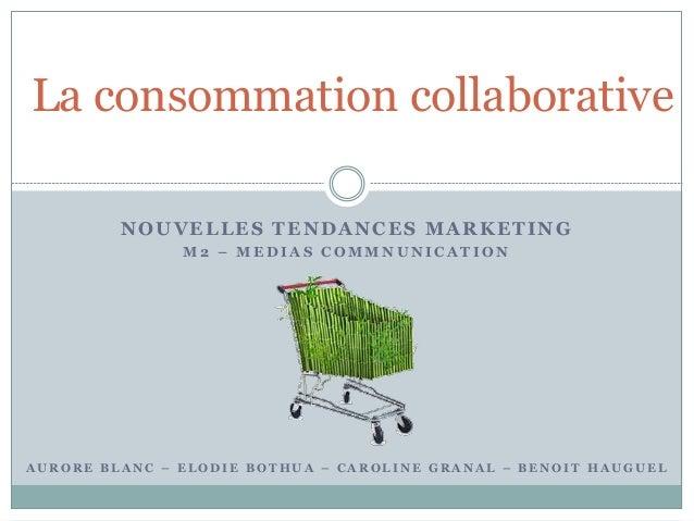 NOUVELLES TENDANCES MARKETING M 2 – M E D I A S C O M M N U N I C A T I O N La consommation collaborative A U R O R E B L ...