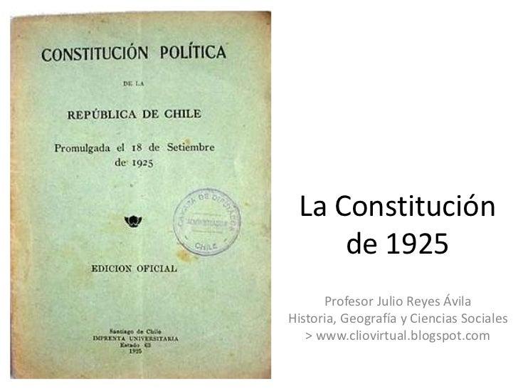 La Constitución     de 1925      Profesor Julio Reyes ÁvilaHistoria, Geografía y Ciencias Sociales   > www.cliovirtual.blo...