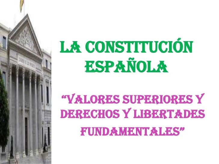 """LA CONSTITUCIÓN ESPAÑOLA<br />""""valores superiores y DERECHOS Y libertades<br />FUNDAMENTALES""""<br />"""