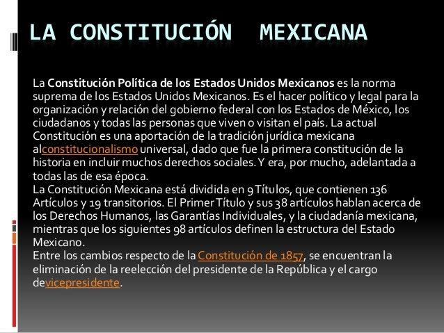 LA CONSTITUCIÓN MEXICANA La Constitución Política de los Estados Unidos Mexicanos es la norma suprema de los Estados Unido...