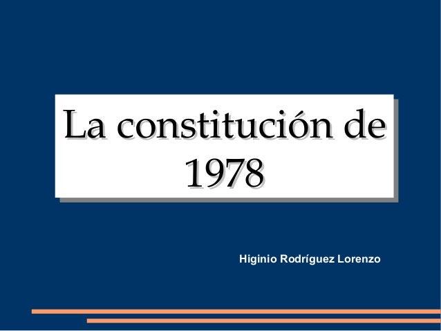 La constitución deLa constitución de 19781978 La constitución deLa constitución de 19781978 Higinio Rodríguez Lorenzo