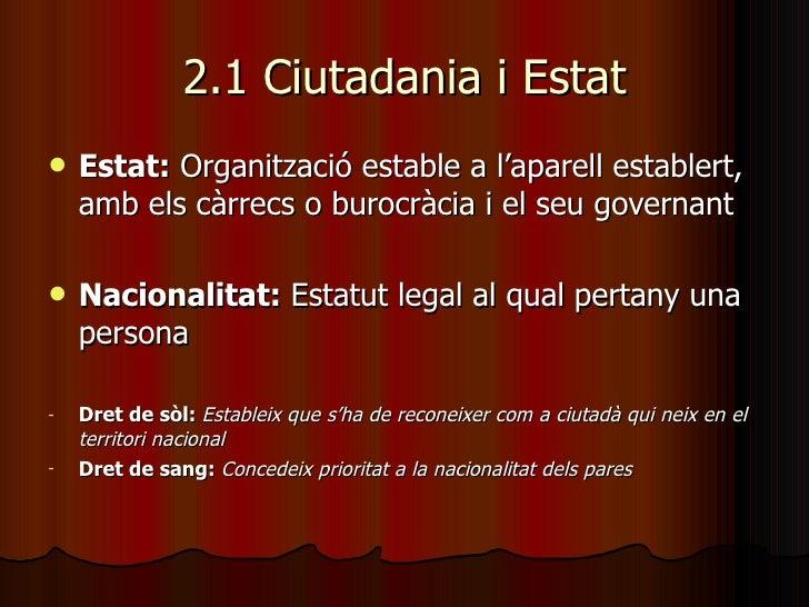 2.1 Ciutadania i Estat <ul><li>Estat:  Organització estable a l'aparell establert, amb els càrrecs o burocràcia i el seu g...