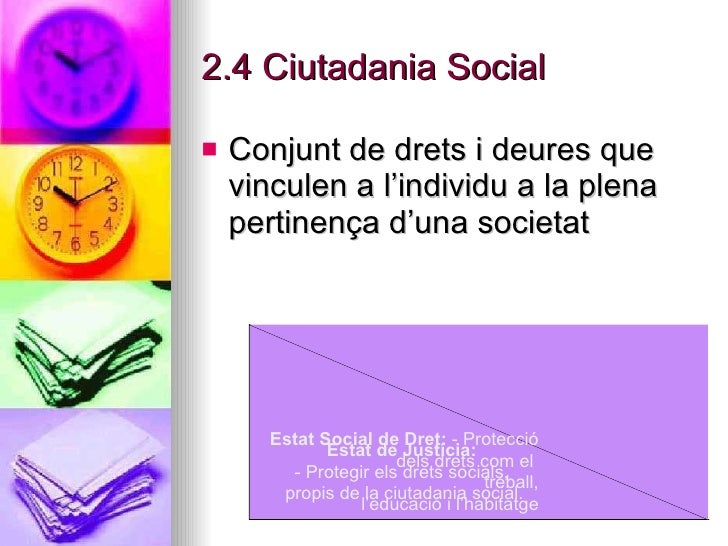 2.4 Ciutadania Social <ul><li>Conjunt de drets i deures que vinculen a l'individu a la plena pertinença d'una societat </l...