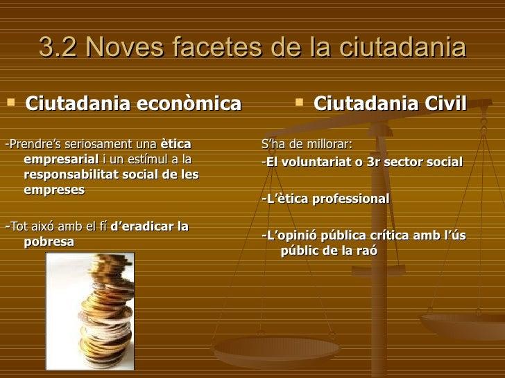 3.2 Noves facetes de la ciutadania <ul><li>Ciutadania econòmica </li></ul><ul><li>-Prendre's seriosament una  ètica empres...