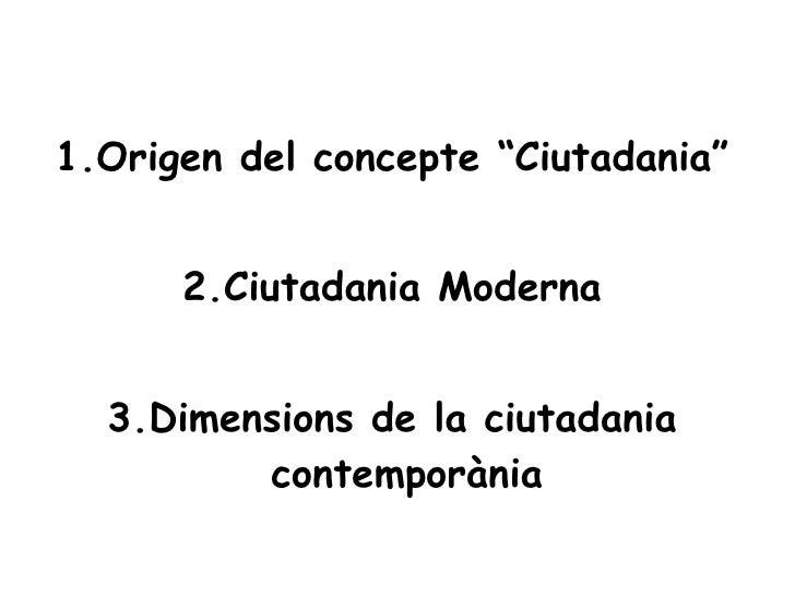 "<ul><li>1.Origen del concepte ""Ciutadania"" </li></ul><ul><li>2.Ciutadania Moderna </li></ul><ul><li>3.Dimensions de la ciu..."