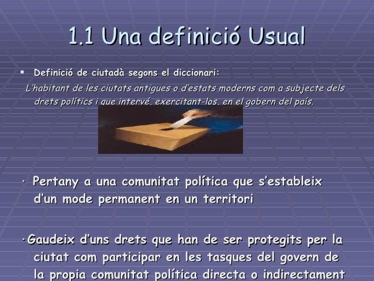 1.1 Una definició Usual <ul><li>Definició de ciutadà segons el diccionari:   </li></ul><ul><li>L'habitant de les ciutats a...