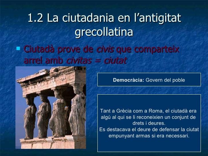 1.2 La ciutadania en l'antigitat grecollatina <ul><li>Ciutadà prove de  civis  que comparteix arrel amb  civitas = ciutat ...