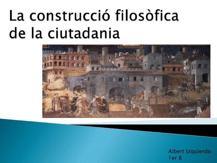 La construcciófilosòfica de la ciutadania<br />Albert Izquierdo<br />1er B<br />