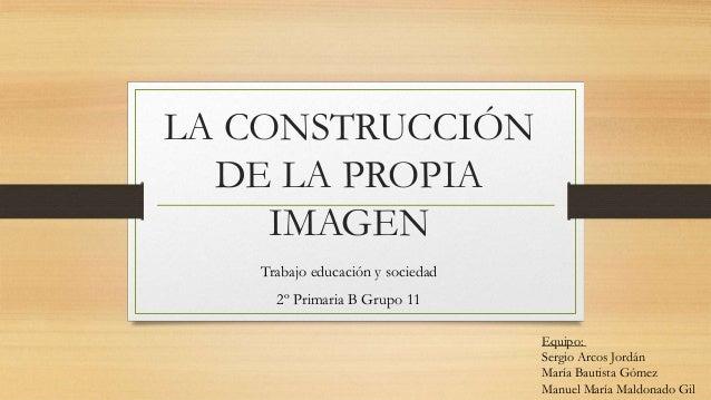 LA CONSTRUCCIÓNDE LA PROPIAIMAGENTrabajo educación y sociedad2º Primaria B Grupo 11Equipo:Sergio Arcos JordánMaría Bautist...
