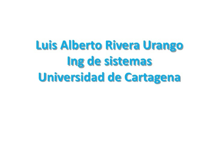 Luis Alberto Rivera UrangoIng de sistemasUniversidad de Cartagena<br />