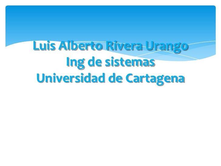 Luis Alberto Rivera UrangoIngde sistemasUniversidad de Cartagena<br />