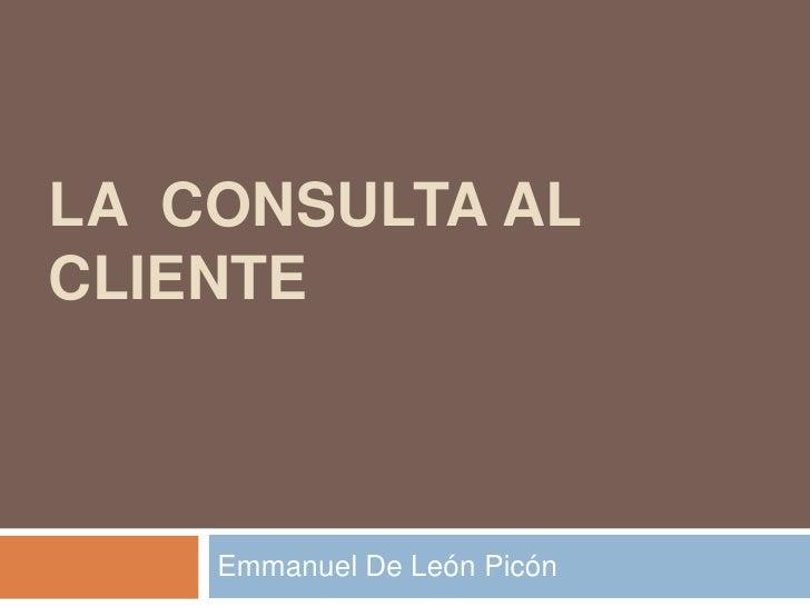 LA CONSULTA ALCLIENTE    Emmanuel De León Picón