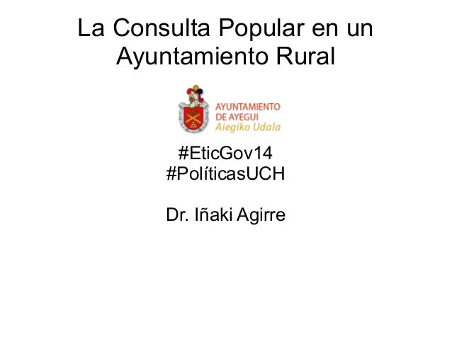 La Consulta Popular en un Ayuntamiento Rural #EticGov14 #PolíticasUCH Dr. Iñaki Agirre