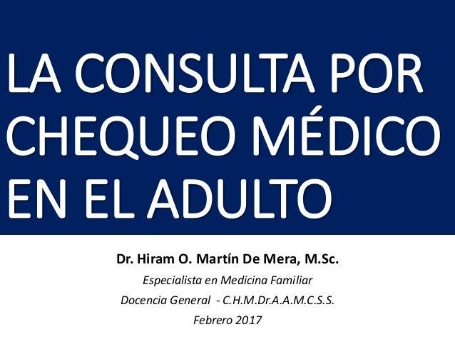 LA CONSULTA POR CHEQUEO MÉDICO EN EL ADULTO Dr. Hiram O. Martín De Mera, M.Sc. Especialista en Medicina Familiar Docencia ...